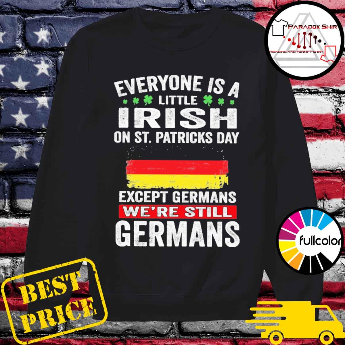 Everyone is a little Irish on St patrick's day except Germans we're still Germans s Sweater