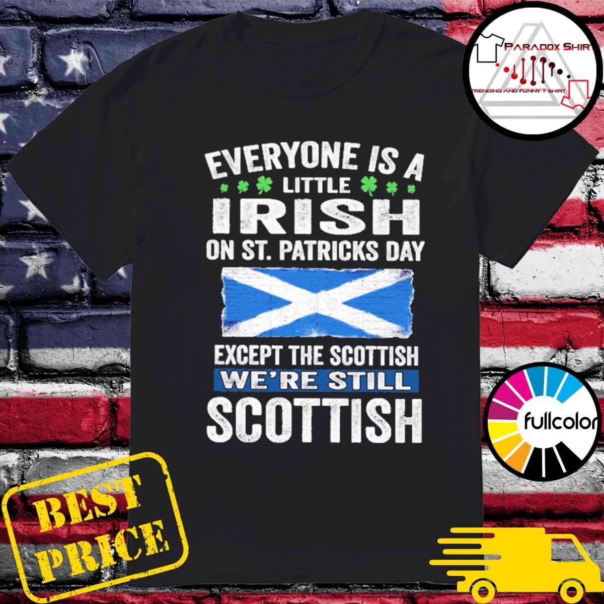 Everyone is a little Irish on St patrick's day except Scottish we're still Scottish shirt