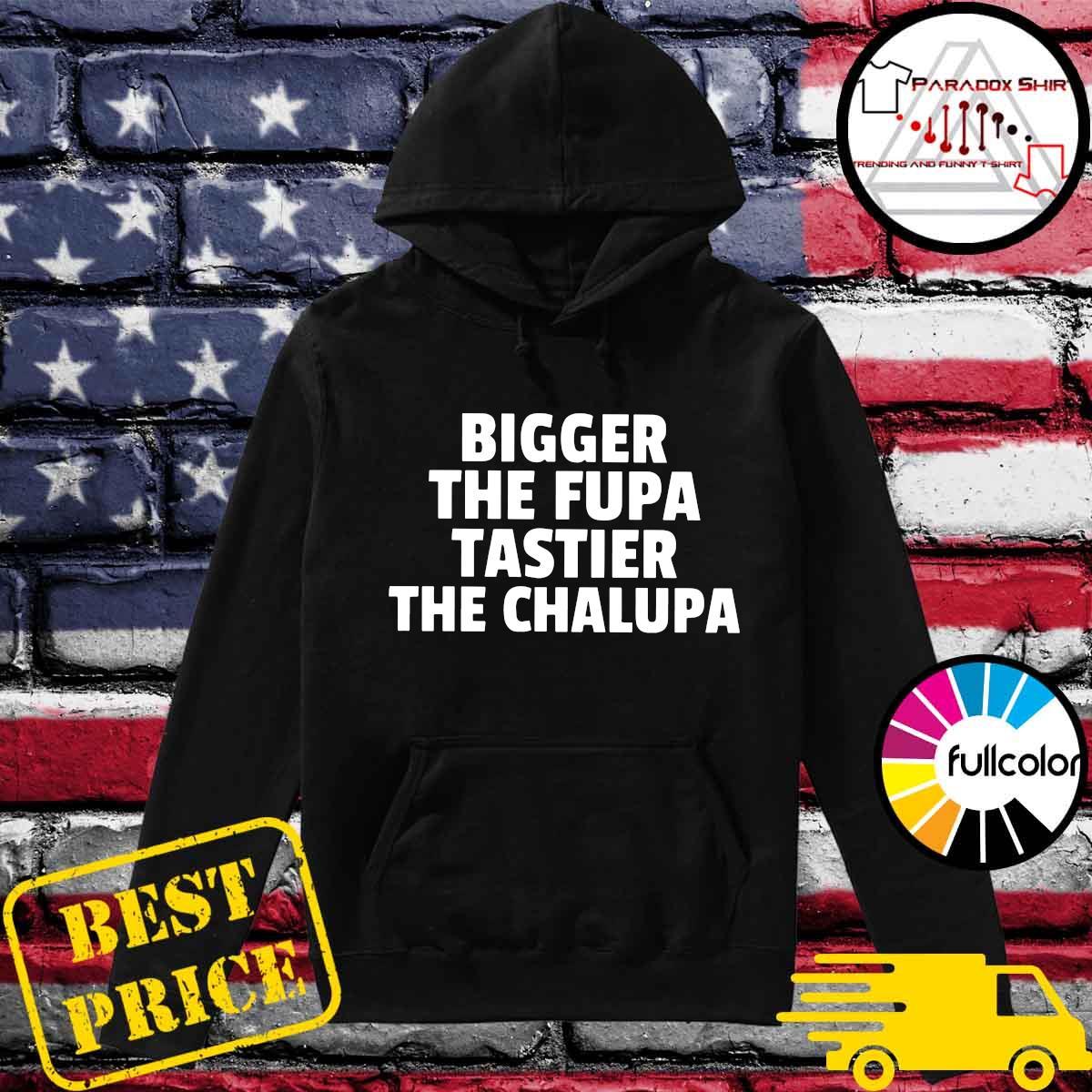 Bigger The Fupa Tastier The Chalupa Shirt Hoodie