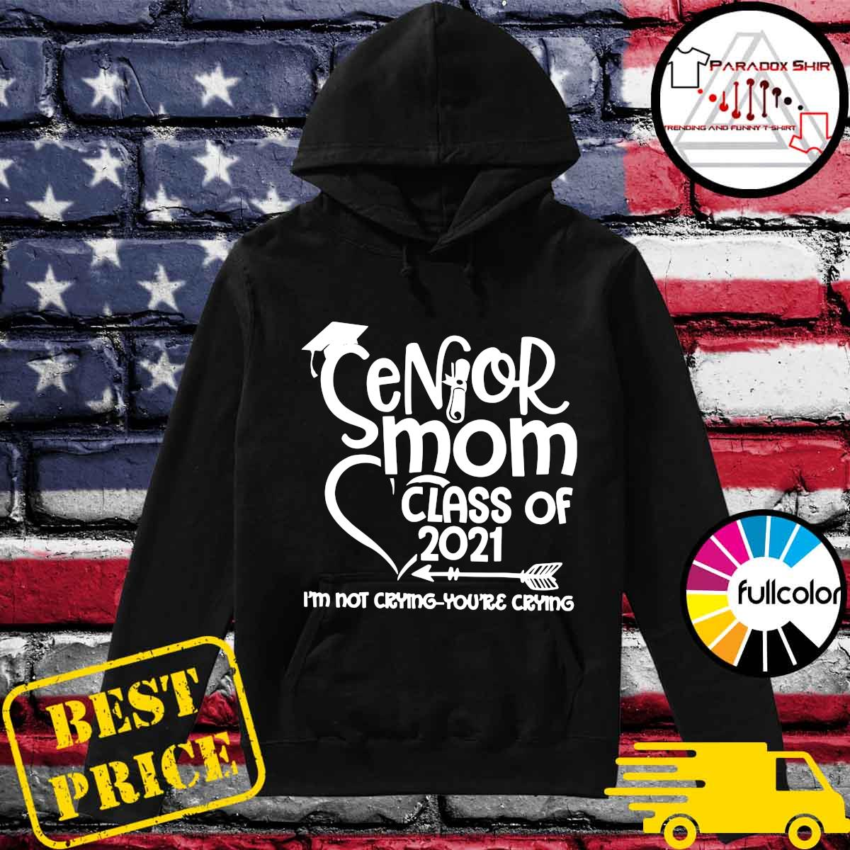 Official Senior Mom Class Of 2021 I'm Not Crying You're Crying Shirt Hoodie