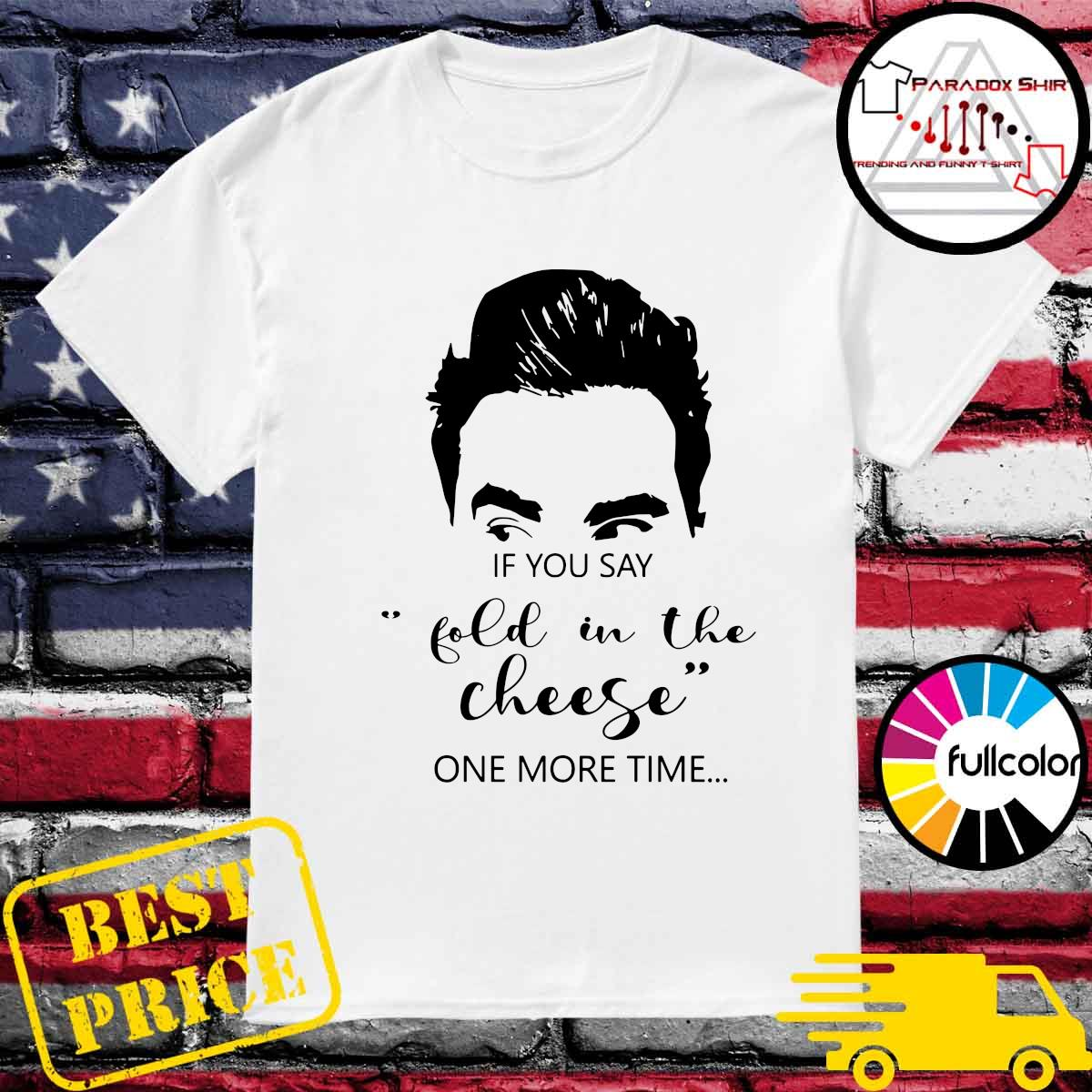Schitt's Creek If You Say Fold In The Cheese One More Time Shirt