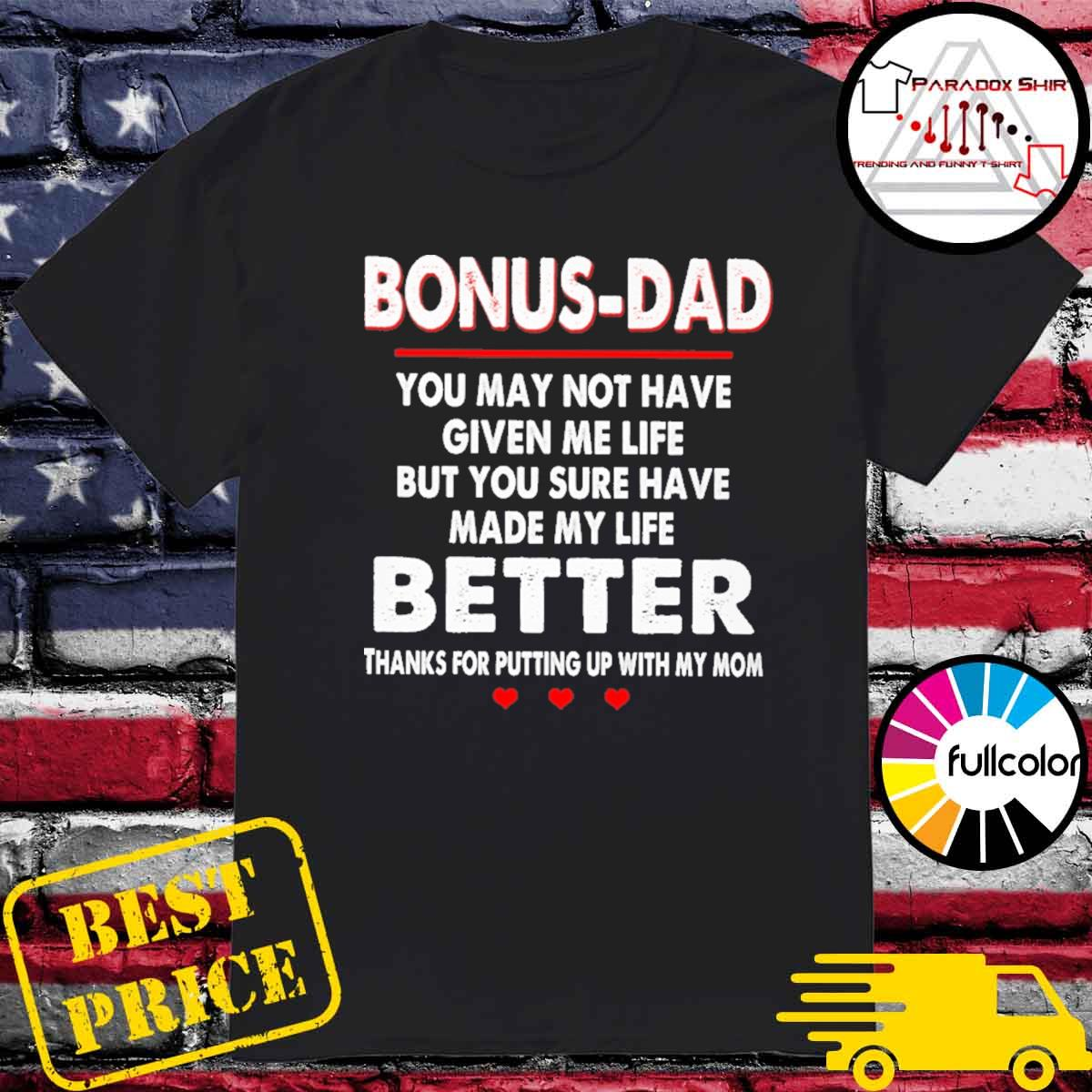 Bonus-Dad you may not have given me life but you sure have made my life better thanks for putting up with my mom shirt