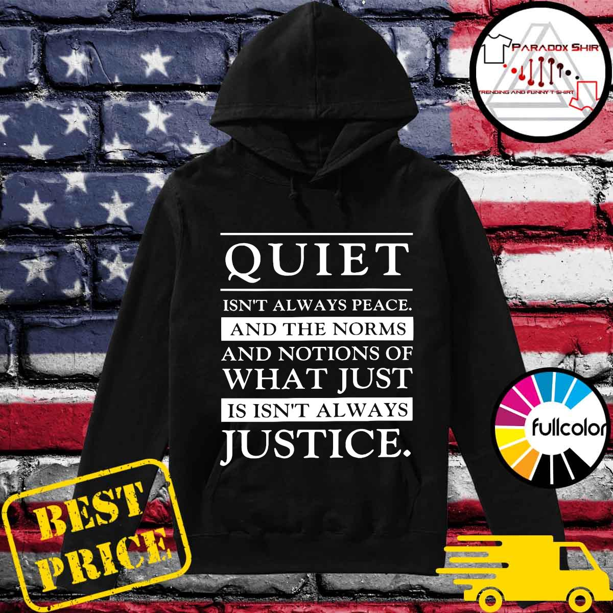 Official Quiet Isn't Always Peace And The Norms And Notions Of What Just Is Isn't Always Justice Shirt Hoodie