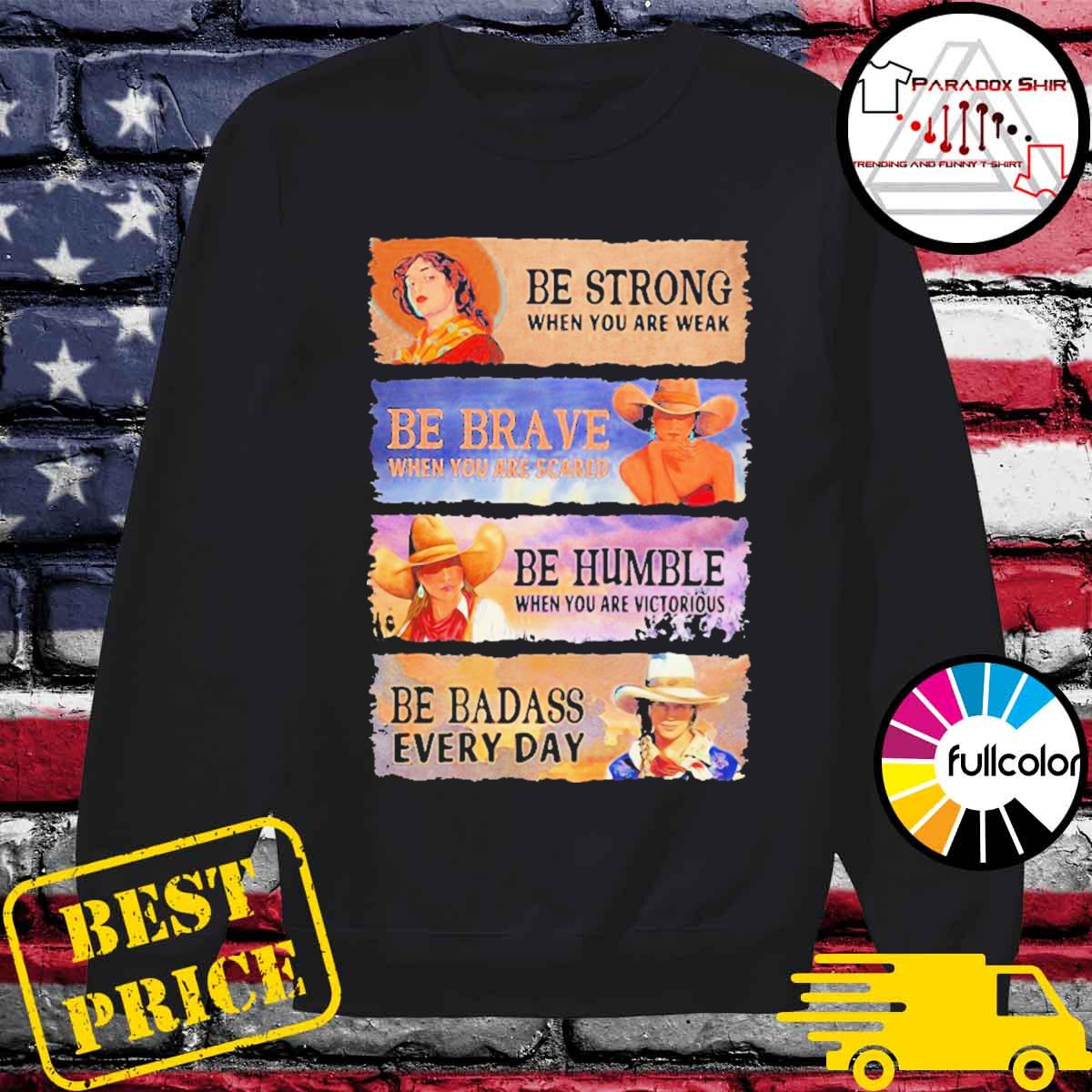 Be strong when you are weak be brave be humble be badass everyday cowboy girl s Sweater