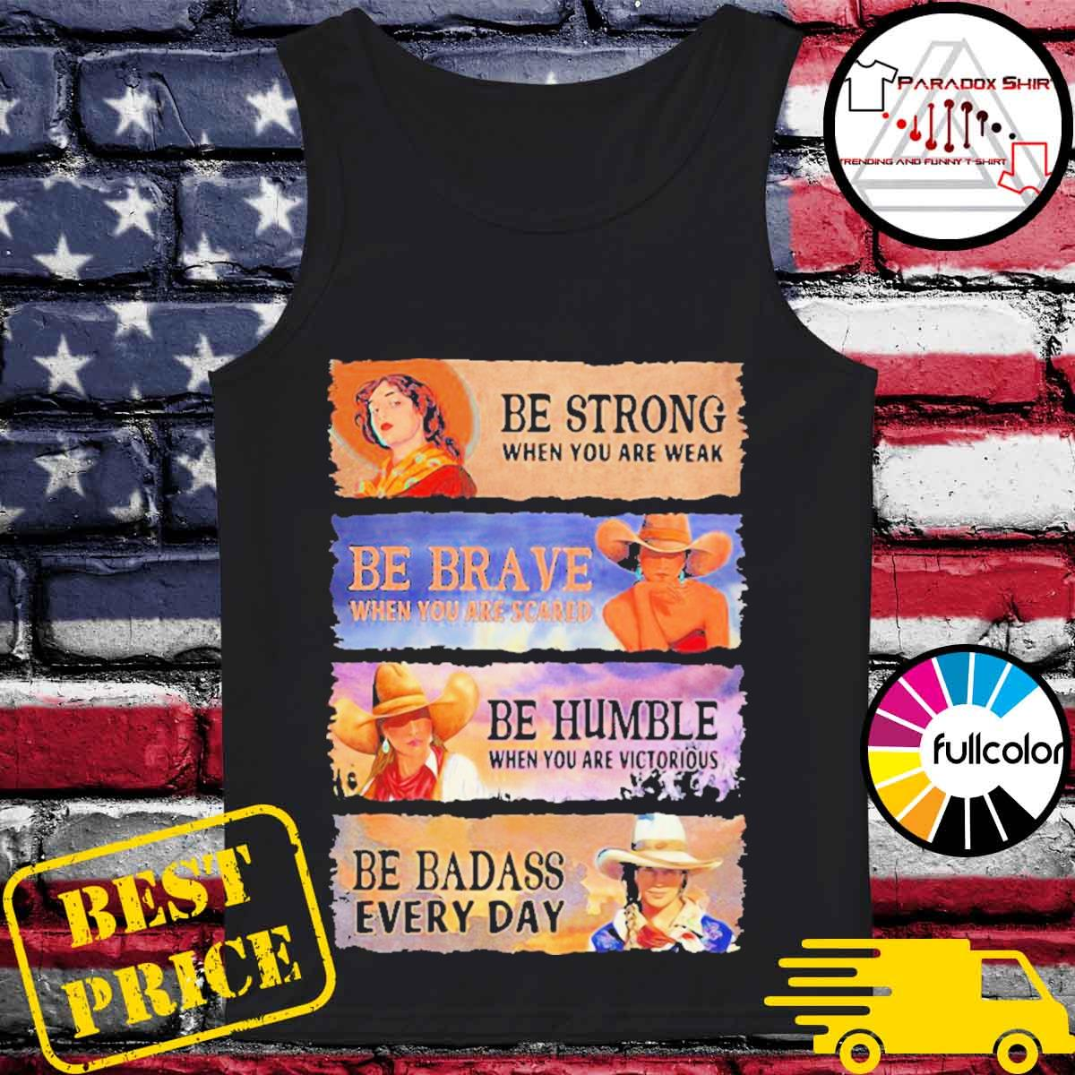 Be strong when you are weak be brave be humble be badass everyday cowboy girl s Tank-top