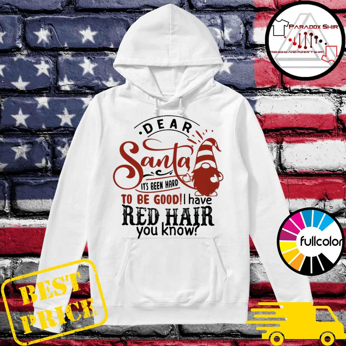 Dear Santa it's been hard to be good I have Red hair you know Christmas s Hoodie