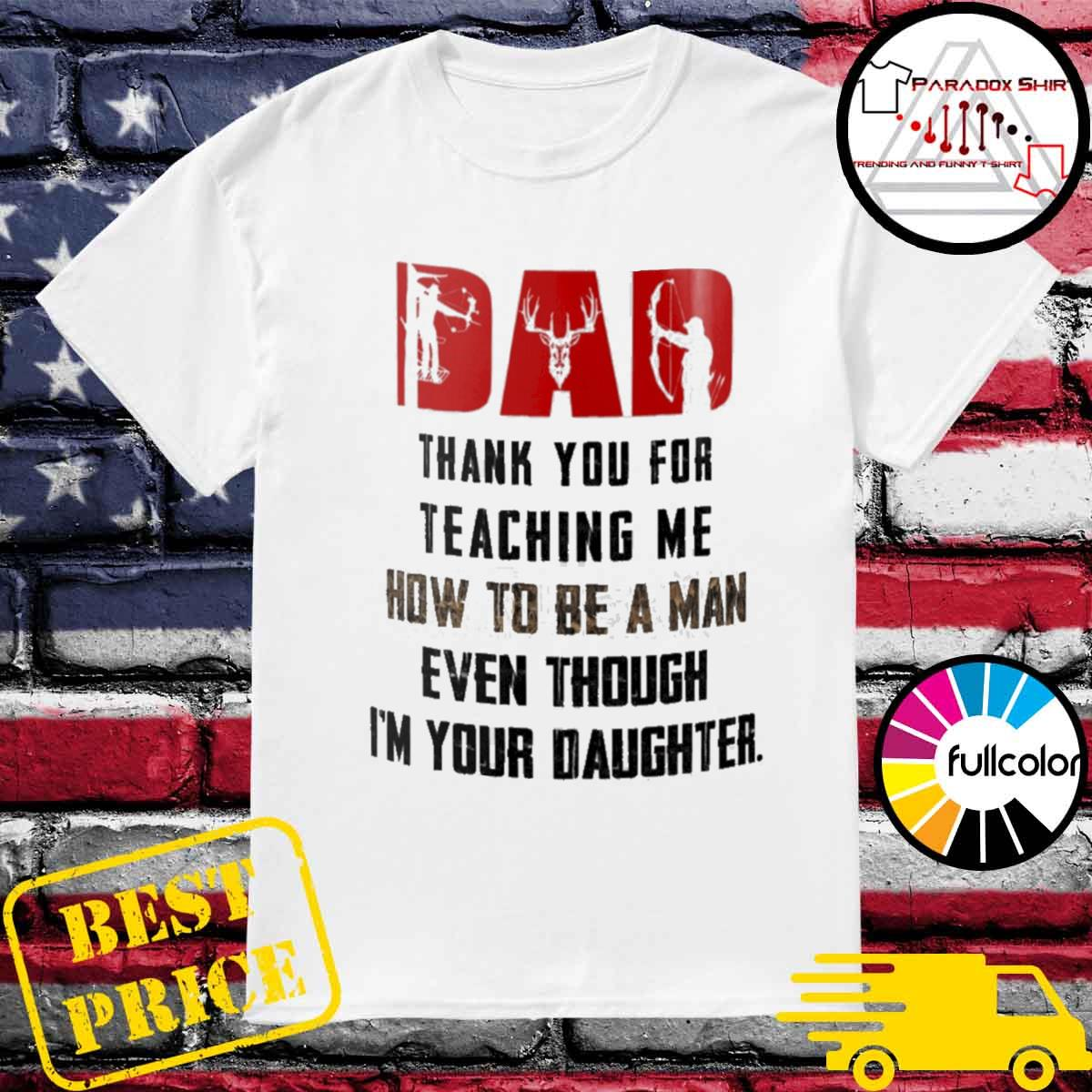 Hunting Deer Dad thank you for teaching me how to be a man even though I'm your daughter shirt