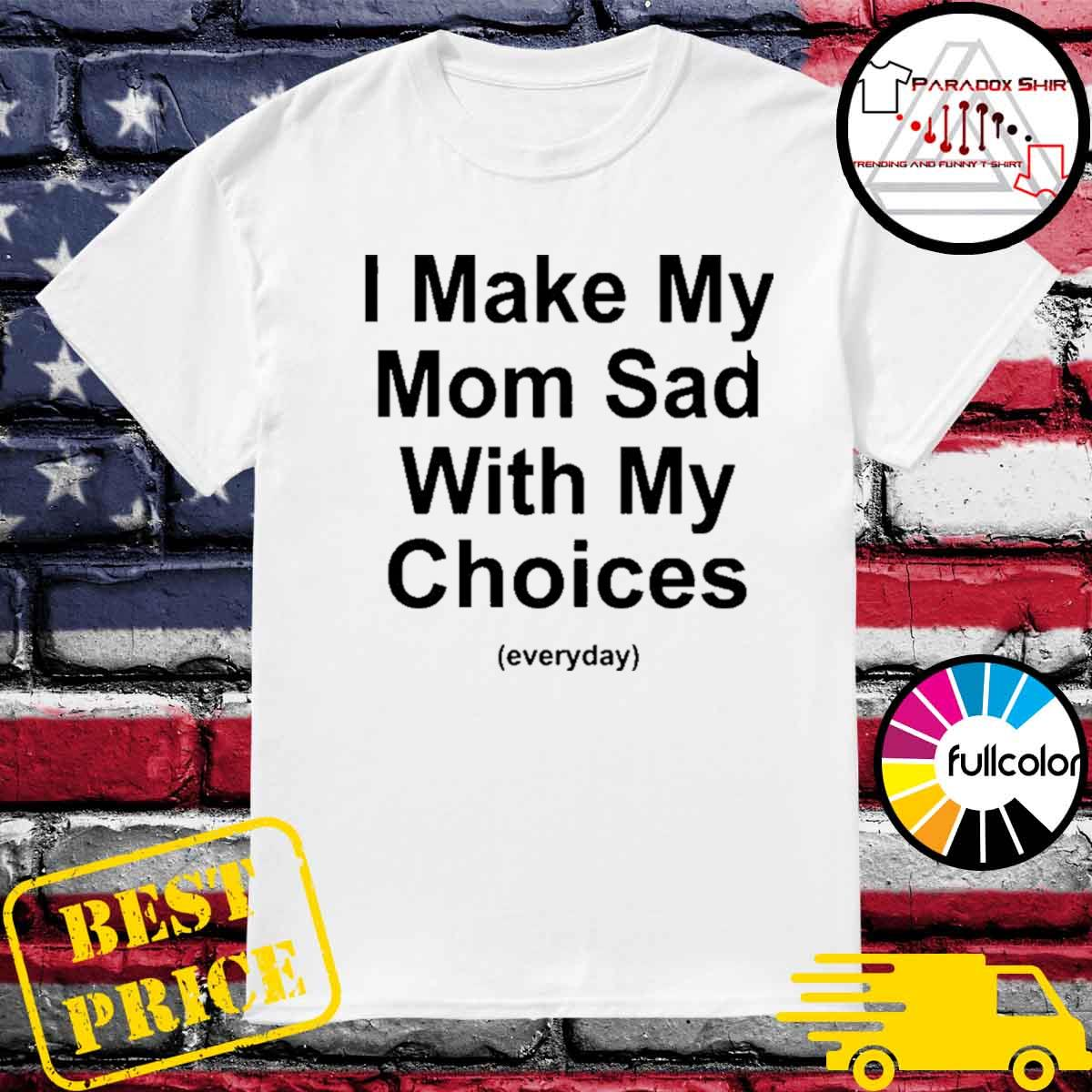 I make my mom sad with my choices everyday shirt