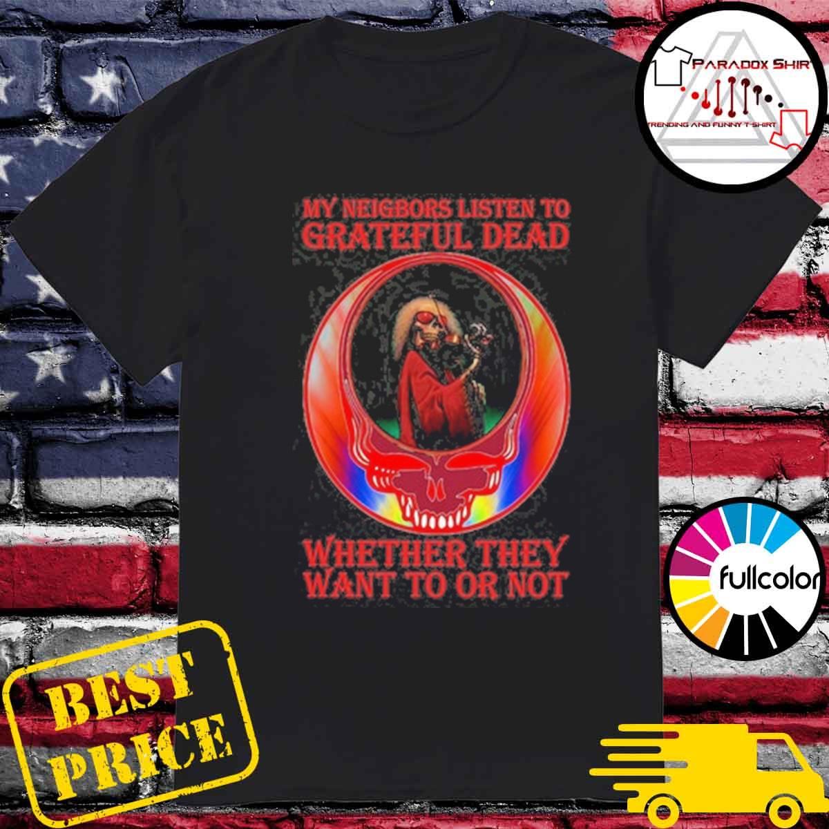 Official My neighbors listen to Grateful Dead whether they want to or not shirt
