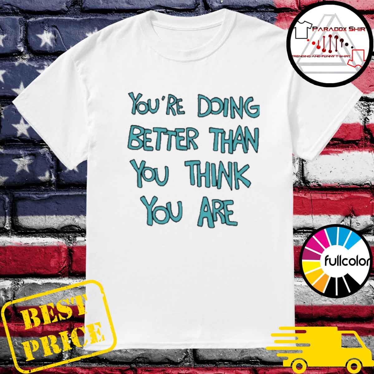 You're doing better than you think you are shirt