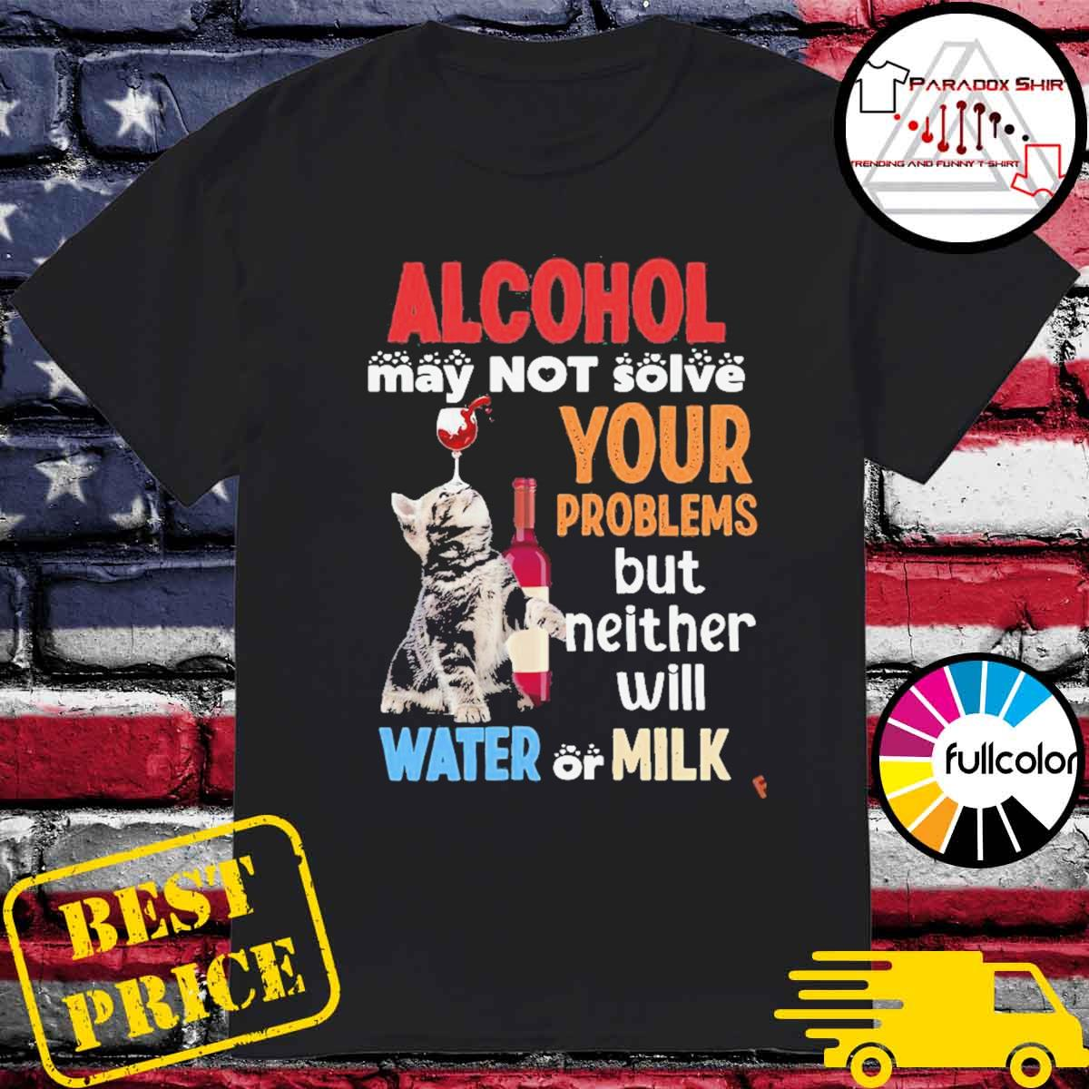 Alcohol may not solve your problems but neither will water or milk cat and wine shirt
