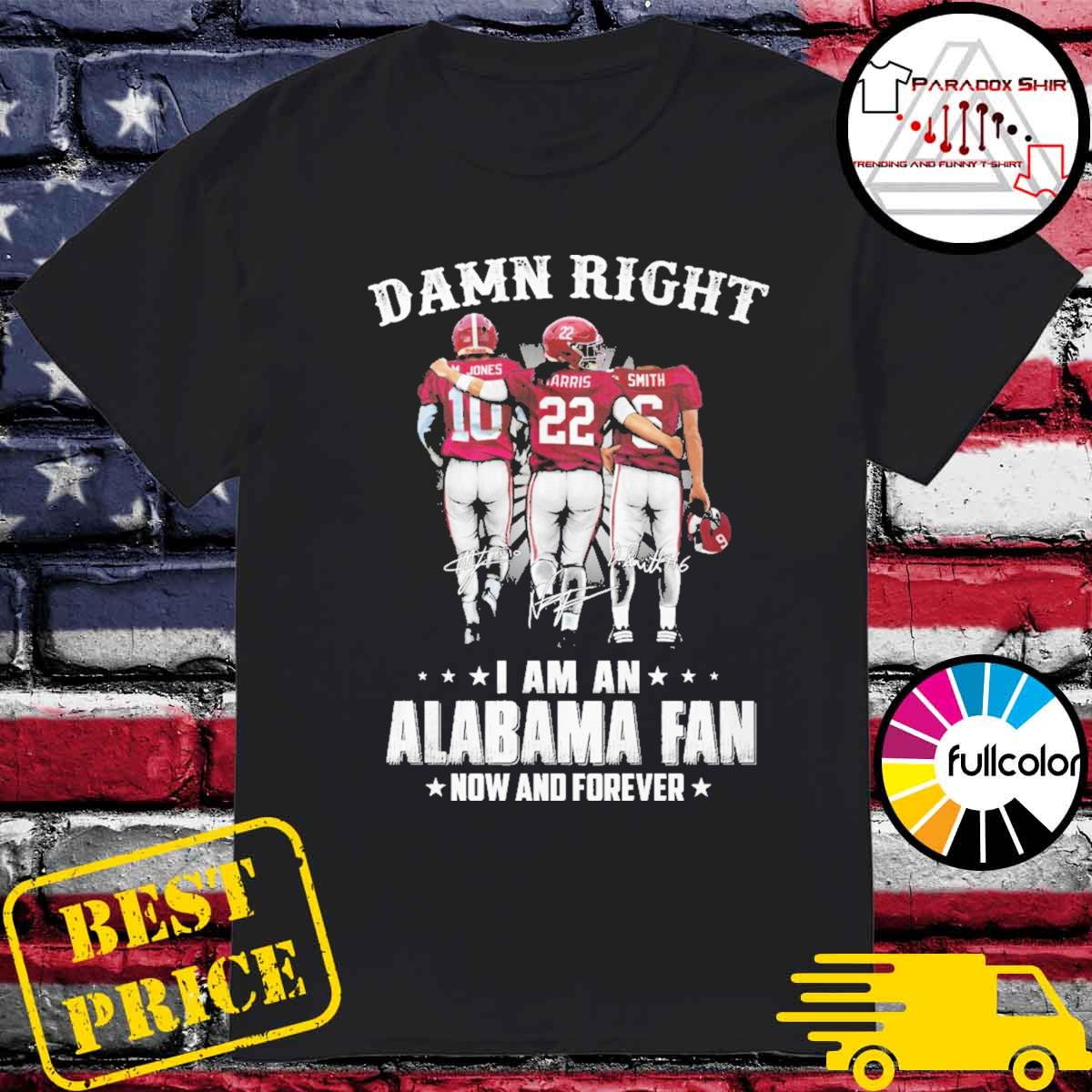 Damn Right I am an Alabama Crimson Tide Fan now and forever M.John Harrison Smith signatures shirt