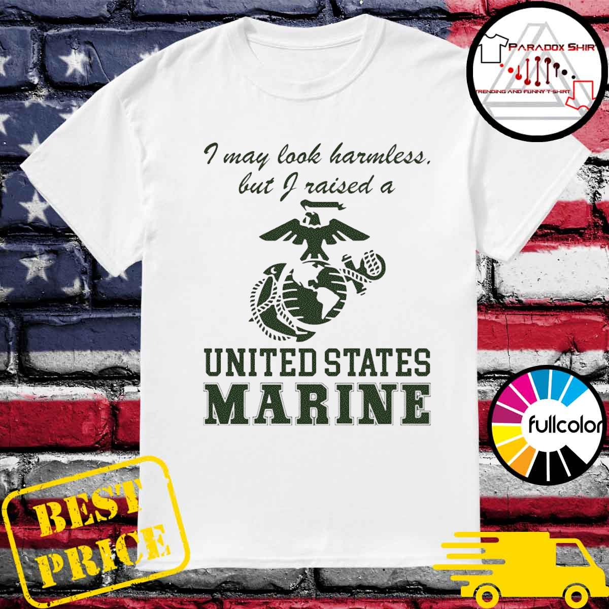 I may look harmless but I raised a united states marine shirt