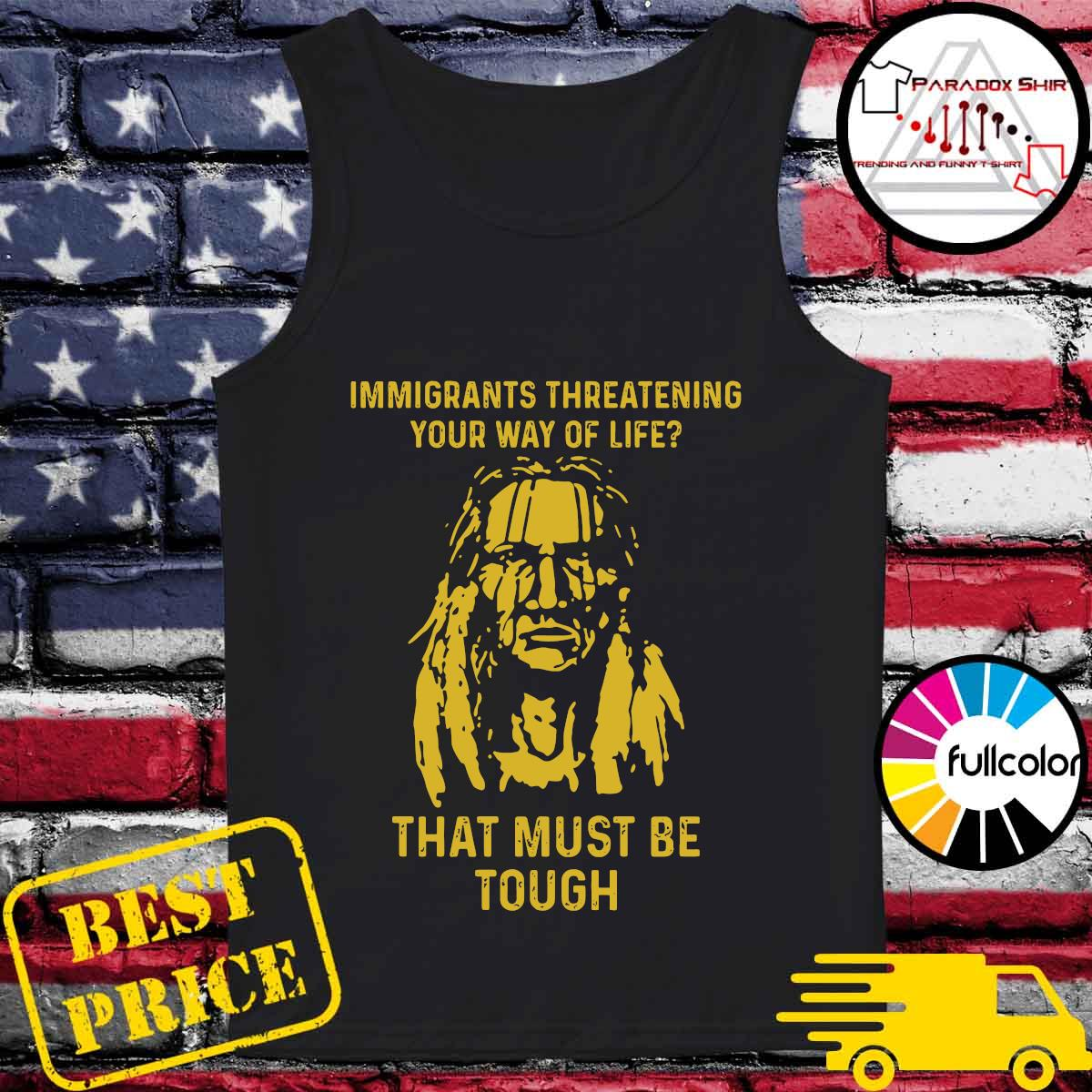 Immigrants Threatening Your Way Of Life That Must Be Tough Shirt Tank-top