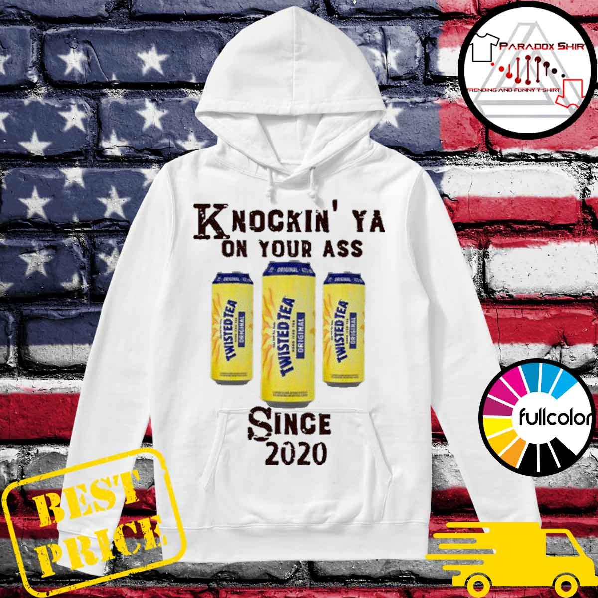 Knockin' Ya on your as Twisted Tea since 2020 Shirt Hoodie