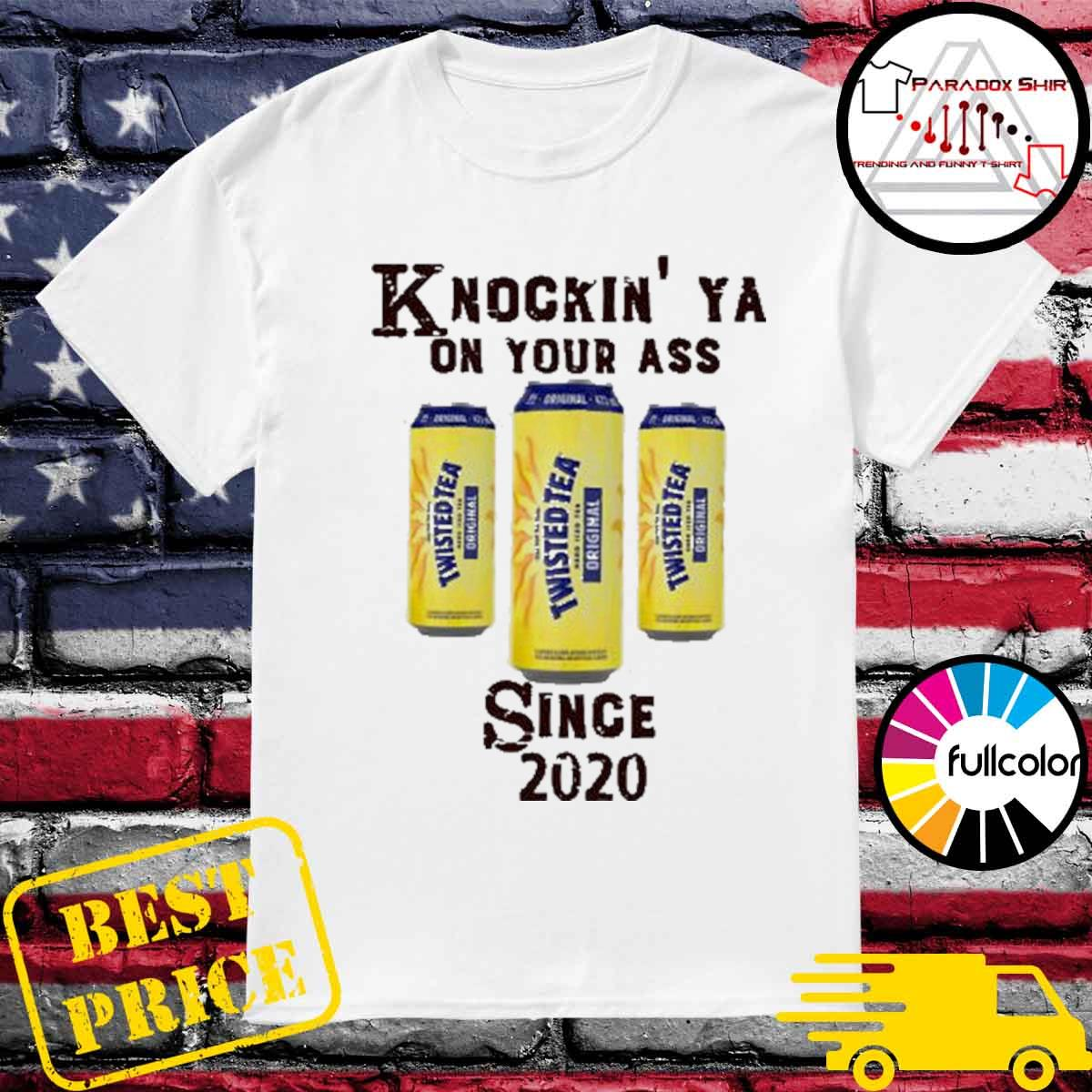 Knockin' Ya on your as Twisted Tea since 2020 Shirt