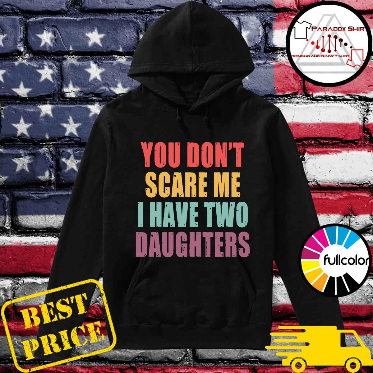You Don_t Scare Me I Have Two Daughters Shirt Hoodie