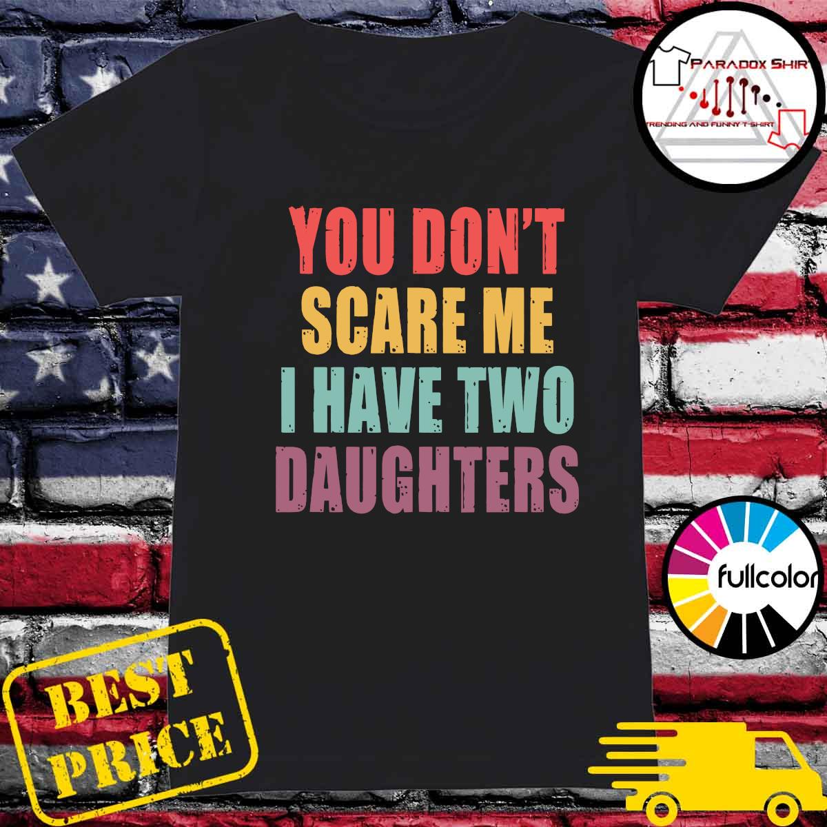 You Don_t Scare Me I Have Two Daughters Shirt Ladies