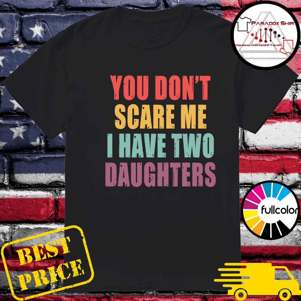 You Don_t Scare Me I Have Two Daughters Shirt