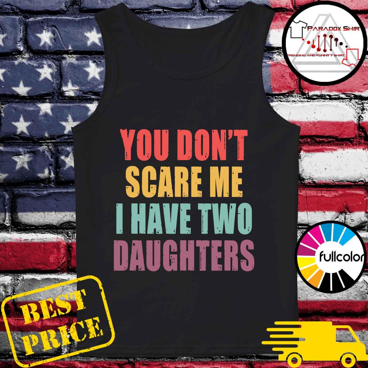 You Don_t Scare Me I Have Two Daughters Shirt Tank-top