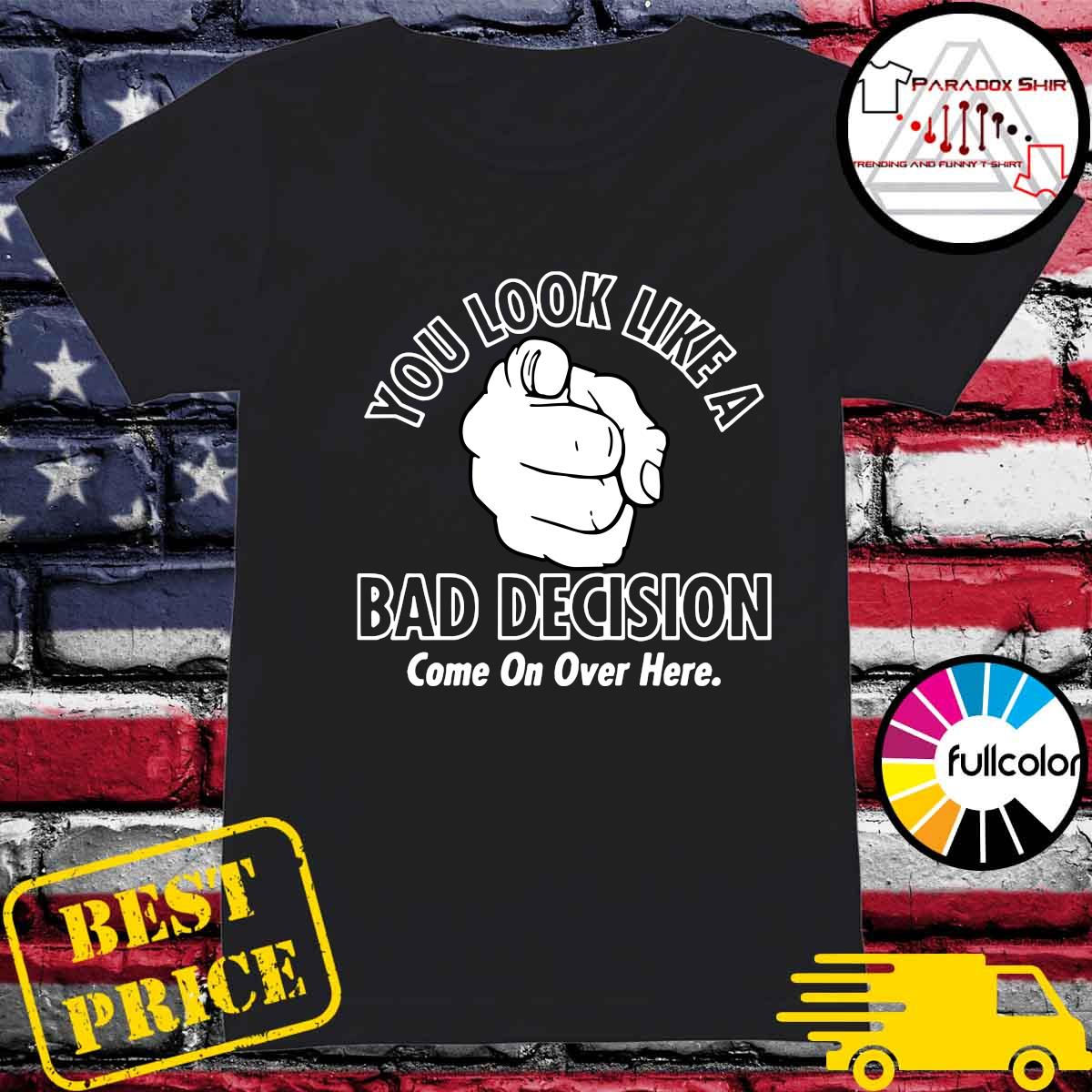 You Look Like A Bad Decision Come On Over Here Shirt Ladies